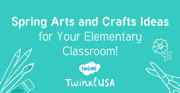 Spring Arts And Crafts Ideas For Your Elementary Classroom Twinkl